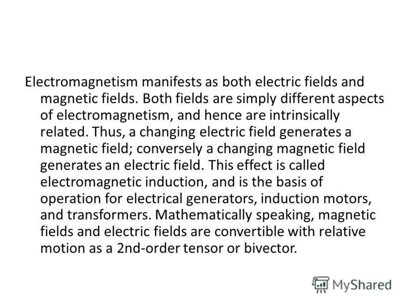 Electromagnetism manifests as both electric fields and magnetic fields. Both fields are simply different aspects of electromagnetism, and hence are intrinsically related. Thus, a changing electric field generates a magnetic field; conversely a changi