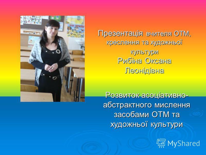Презентація вчителя ОТМ, креслення та художньої культури Рибіна Оксана Леонідівна Розвиток асоціативно- абстрактного мислення засобами ОТМ та художньої культури