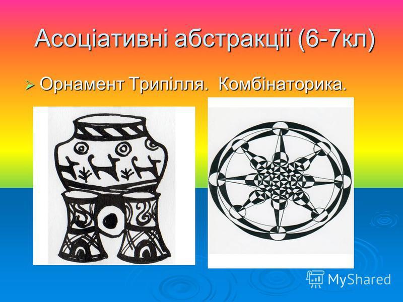 Асоціативні абстракції (6-7кл) Асоціативні абстракції (6-7кл) Орнамент Трипілля. Комбінаторика. Орнамент Трипілля. Комбінаторика.