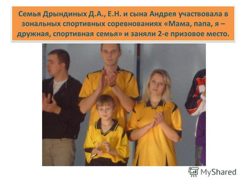 Семья Дрындиных Д.А., Е.Н. и сына Андрея участвовала в зональных спортивных соревнованиях «Мама, папа, я – дружная, спортивная семья» и заняли 2-е призовое место.