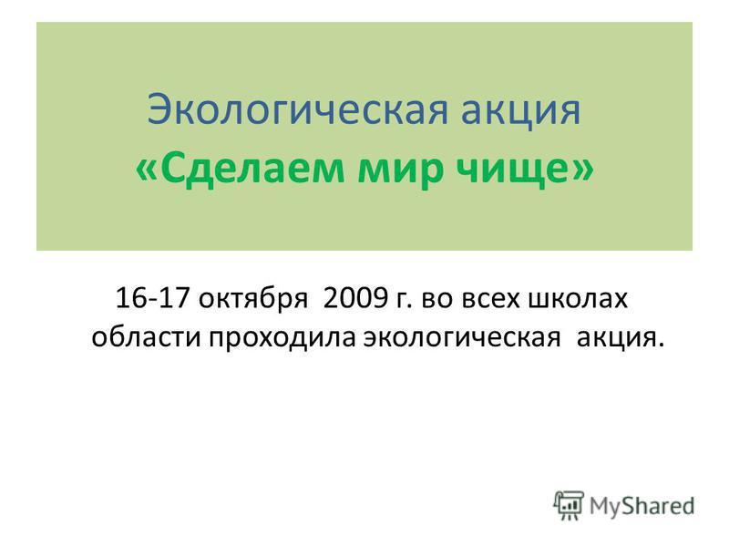 Экологическая акция «Сделаем мир чище» 16-17 октября 2009 г. во всех школах области проходила экологическая акция.