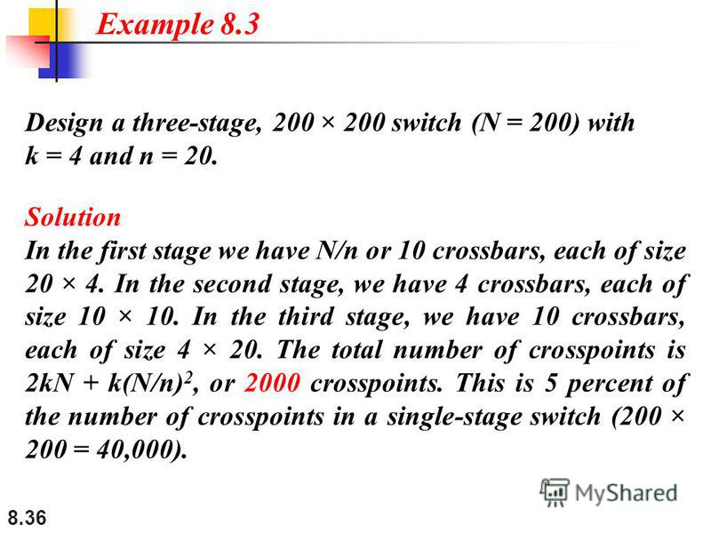 8.36 Design a three-stage, 200 × 200 switch (N = 200) with k = 4 and n = 20. Solution In the first stage we have N/n or 10 crossbars, each of size 20 × 4. In the second stage, we have 4 crossbars, each of size 10 × 10. In the third stage, we have 10