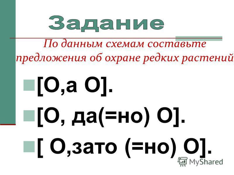 [O,а O]. [O, да(=но) O]. [ O,зато (=но) O]. По данным схемам составьте предложения об охране редких растений