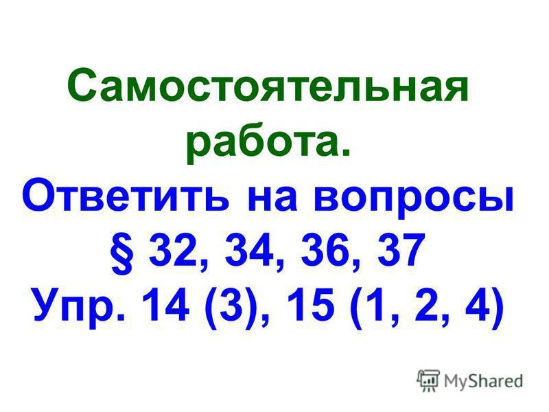 Самостоятельная работа. Ответить на вопросы § 32, 34, 36, 37 Упр. 14 (3), 15 (1, 2, 4)
