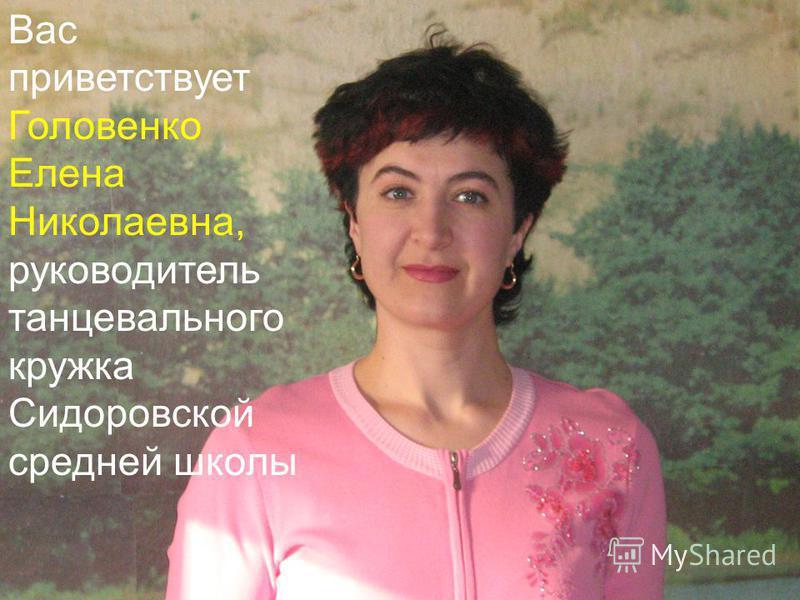 Вас приветствует Головенко Елена Николаевна, руководитель танцевального кружка Сидоровской средней школы