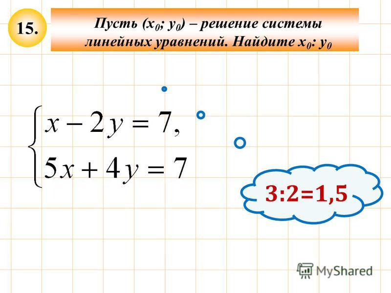 3:2=1,5 15. Пусть (х 0 ; у 0 ) – решение системы линейных уравнений. Найдите х 0 : у 0