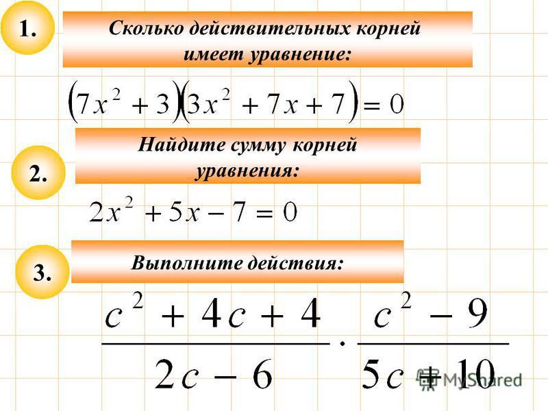 1. Сколько действительных корней имеет уравнение: 2. Найдите сумму корней уравнения: 3. Выполните действия:
