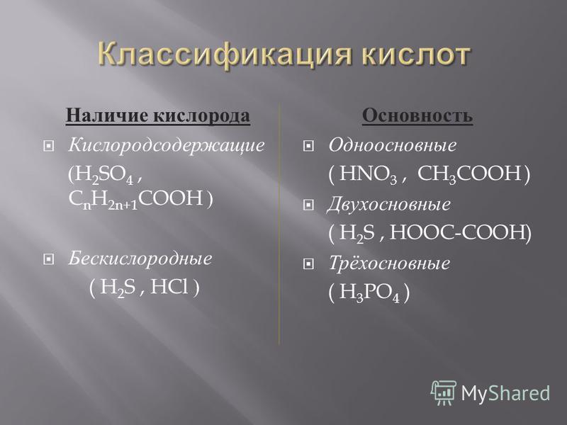 Наличие кислорода Кислородсодержащие (H 2 SO 4, C n H 2n+1 COOH ) Бескислородные ( H 2 S, HCl ) Основность Одноосновные ( HNO 3, CH 3 COOH ) Двухосновные ( H 2 S, HOOC-COOH) Трёхосновные ( H 3 PO 4 )