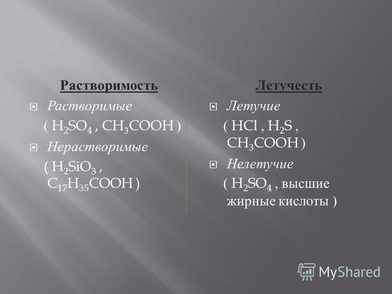 Растворимость Растворимые ( H 2 SO 4, CH 3 COOH ) Нерастворимые ( H 2 SiO 3, C 17 H 35 COOH ) Летучесть Летучие ( HCl, H 2 S, CH 3 COOH ) Нелетучие ( H 2 SO 4, высшие жирные кислоты )