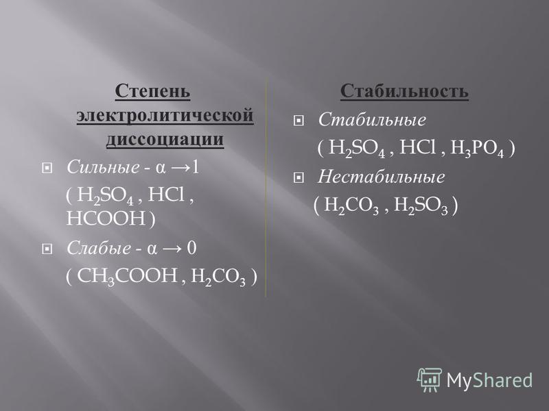 Степень электролитической диссоциации Сильные - α 1 ( H 2 SO 4, HCl, HCOOH ) Слабые - α 0 ( CH 3 COOH, Н 2 СО 3 ) Стабильность Стабильные ( H 2 SO 4, HCl, Н 3 РО 4 ) Нестабильные ( Н 2 СО 3, Н 2 SO 3 )