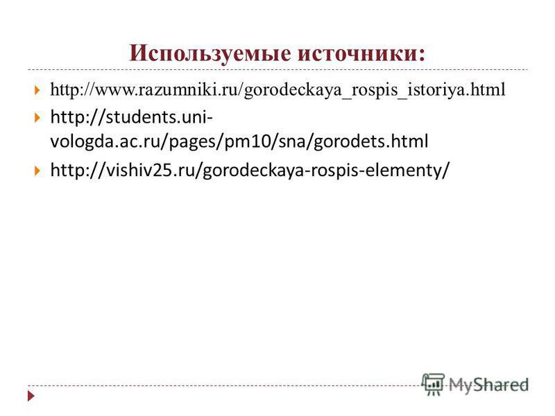 Используемые источники: http://www.razumniki.ru/gorodeckaya_rospis_istoriya.html http://students.uni- vologda.ac.ru/pages/pm10/sna/gorodets.html http://vishiv25.ru/gorodeckaya-rospis-elementy/