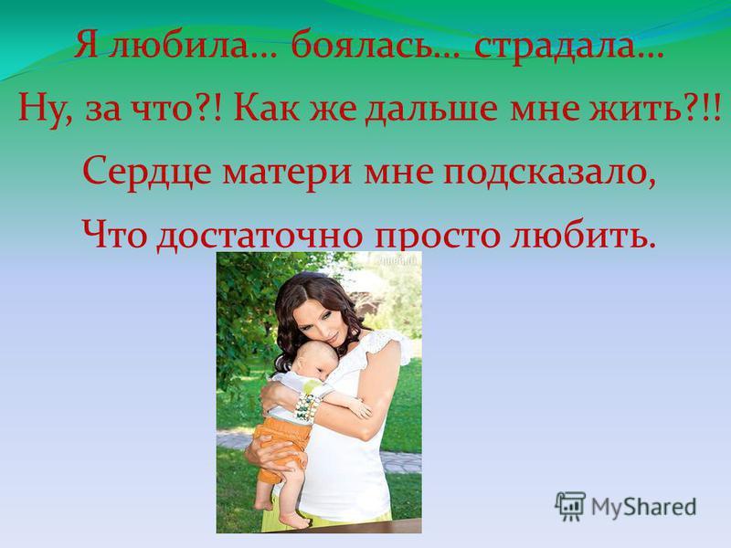 Я любила… боялась… страдала… Ну, за что?! Как же дальше мне жить?!! Сердце матери мне подсказало, Что достаточно просто любить.