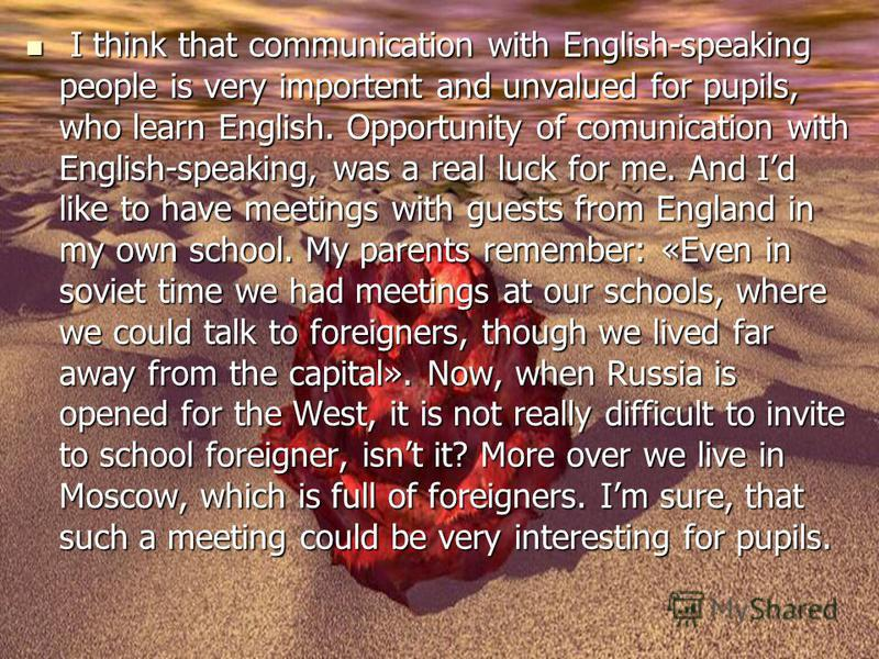 I think that communication with English-speaking people is very importent and unvalued for pupils, who learn English. Opportunity of comunication with English-speaking, was a real luck for me. And Id like to have meetings with guests from England in