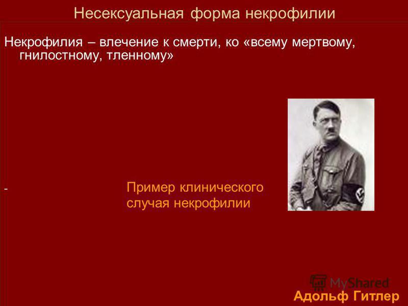 Несексуальная форма некрофилии Некрофилия – влечение к смерти, ко «всему мертвому, гнилостному, тленному» - Пример клинического случая некрофилии Адольф Гитлер