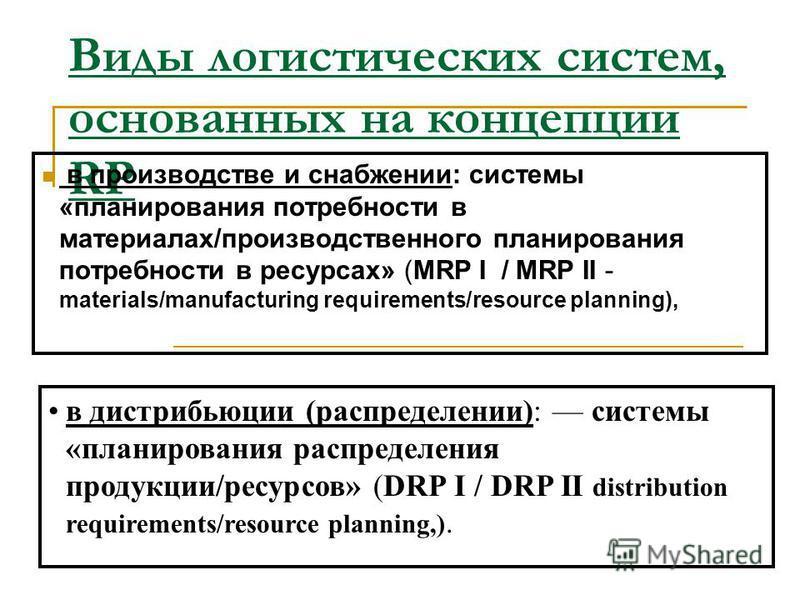 Логистическая концепция RP «планирования потребностей/ресурсов» На них (в отличие от JIТ-подхода) базируются логистические системы «толкающего» типа, производственное расписание переводится в «цепочку требований», которые синхронизированы во времени,