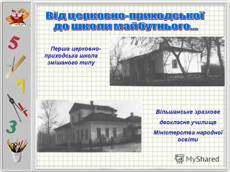 Перша церковно- приходська школа змішаного типу Вільшанське зразкове двокласне училище Міністерства народної освіти
