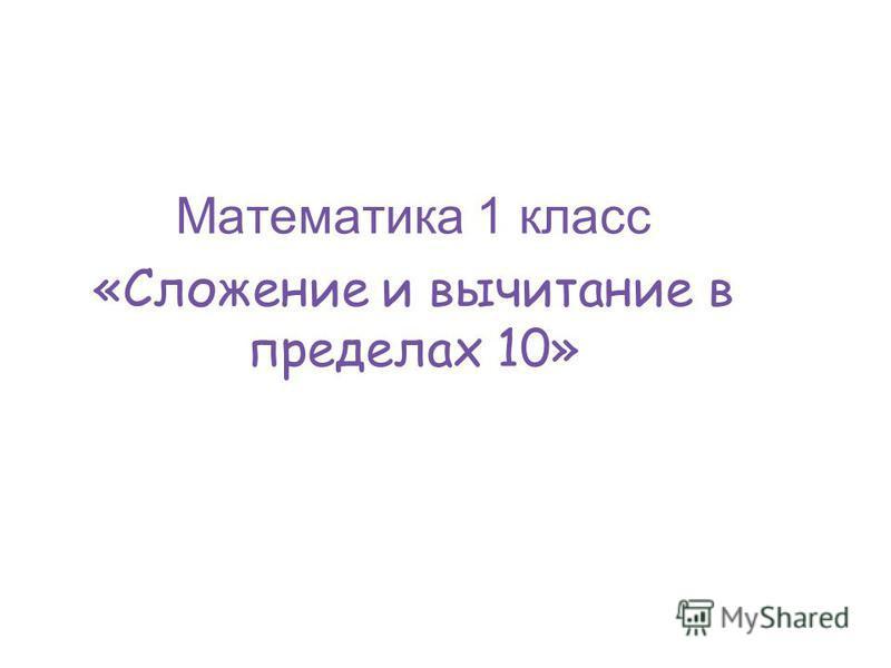 Урок математики в 1 «А» классе Математика 1 класс «Сложение и вычитание в пределах 10»
