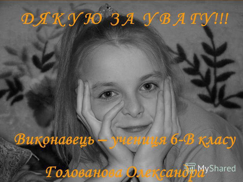 Д Я К У Ю З А У В А ГУ!!! Виконавець – учениця 6-В класу Голованова Олександра
