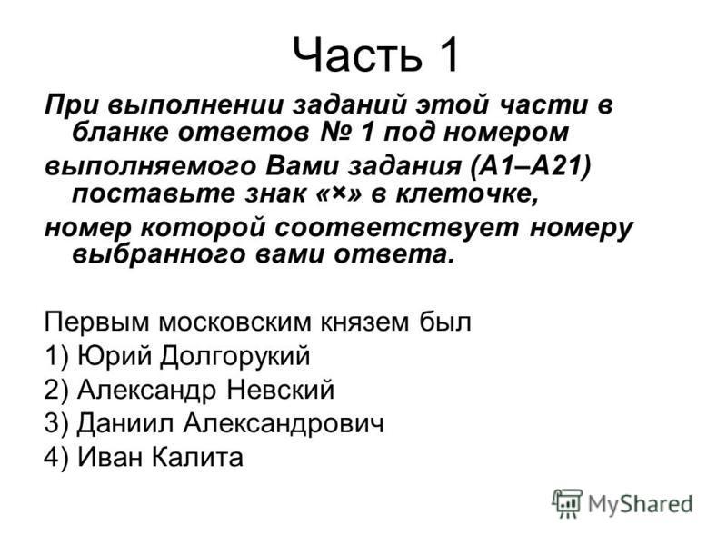 При выполнении заданий этой части в бланке ответов 1 под номером выполняемого Вами задания (А1–А21) поставьте знак «×» в клеточке, номер которой соответствует номеру выбранного вами ответа. Первым московским князем был 1) Юрий Долгорукий 2) Александр