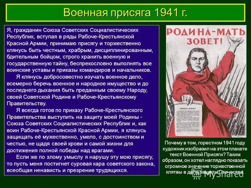 Военная присяга 1941 г. Я, гражданин Союза Советских Социалистических Республик, вступая в ряды Рабоче-Крестьянской Красной Армии, принимаю присягу и торжественно клянусь быть честным, храбрым, дисциплинированным, бдительным бойцом, строго хранить во