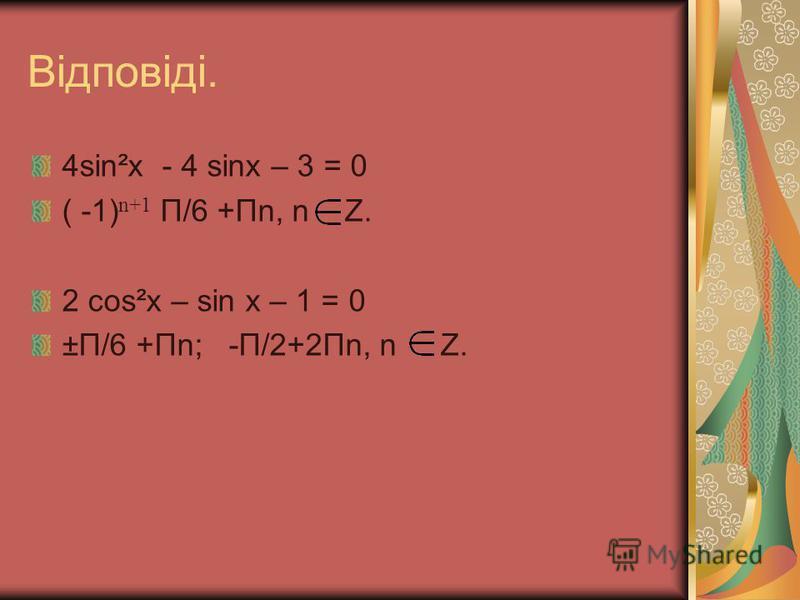 Відповіді. 4sin²x - 4 sinx – 3 = 0 ( -1) n+1 П/6 +Пn, n Z. 2 сos²x – sin x – 1 = 0 ±П/6 +Пn; -П/2+2Пn, n Z.