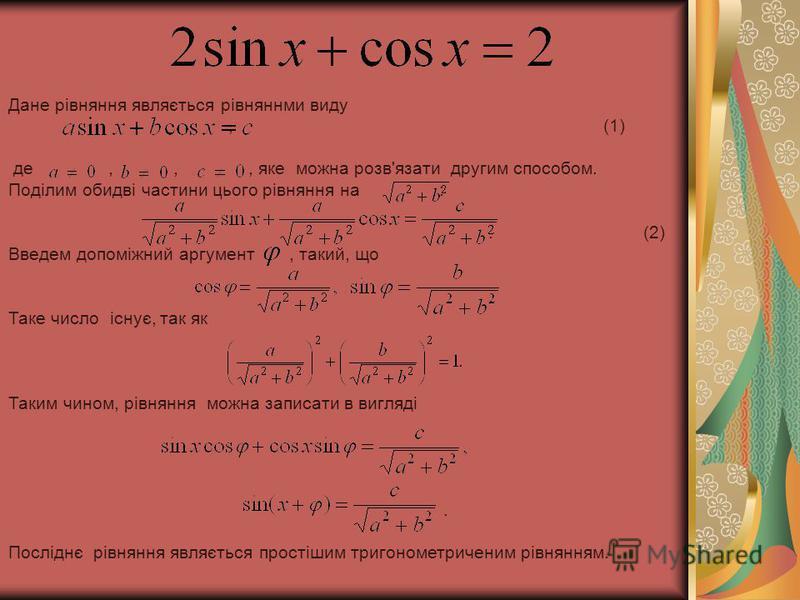 Дане рівняння являється рівняннми виду, (1) де,,, яке можна розв'язати другим способом. Поділим обидві частини цього рівняння на :. (2) Введем допоміжний аргумент, такий, що. Таке число існує, так як. Таким чином, рівняння можна записати в вигляді. П