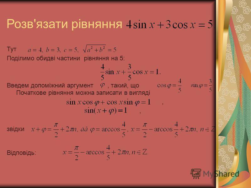 Тут Поділимо обидві частини рівняння на 5: Введем допоміжний аргумент, такий, що,. Початкове рівняння можна записати в вигляді, звідки Відповідь: