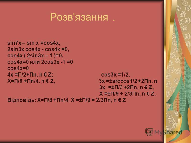 Розв'язання. sin7x – sin x =cos4x, 2sin3x cos4x - cos4x =0, сos4x ( 2sin3x – 1 )=0, сos4x=0 или 2cos3x -1 =0 сos4x=0 4x =П/2+Пn, n Z; cos3x =1/2, X=П/8 +Пn/4, n Z, 3x =±аrccos1/2 +2Пn, n 3x =±П/3 +2Пn, n Z, X =±П/9 + 2/3Пn, n Z. Відповідь: X=П/8 +Пn/