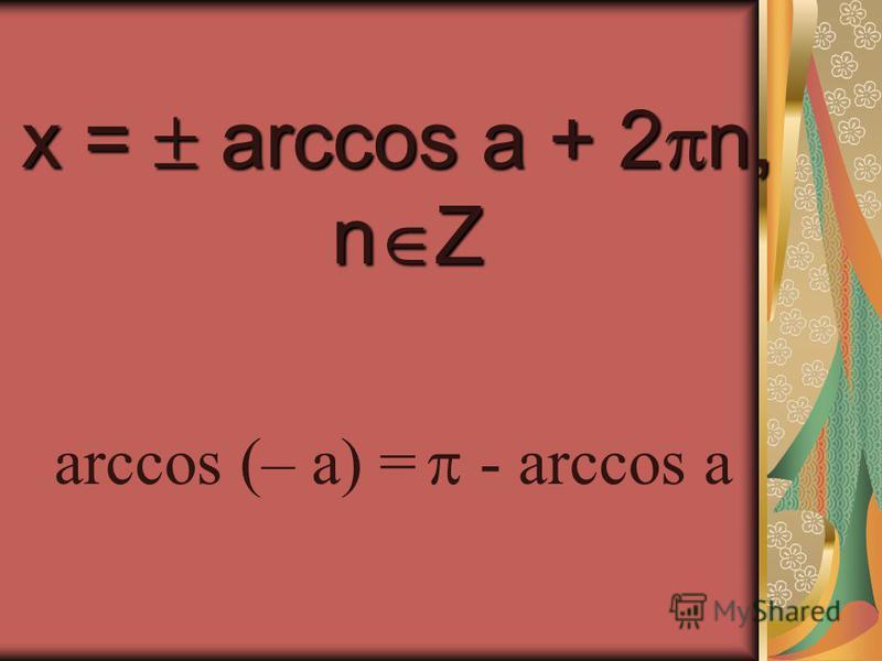 x = arccos a + 2n, nZ arccos (– a) = - arccos a