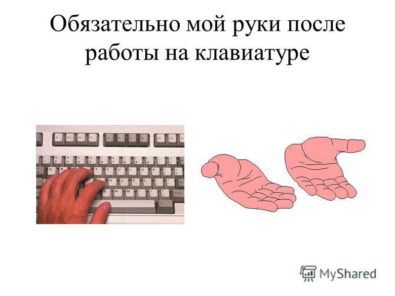 Обязательно мой руки после работы на клавиатуре