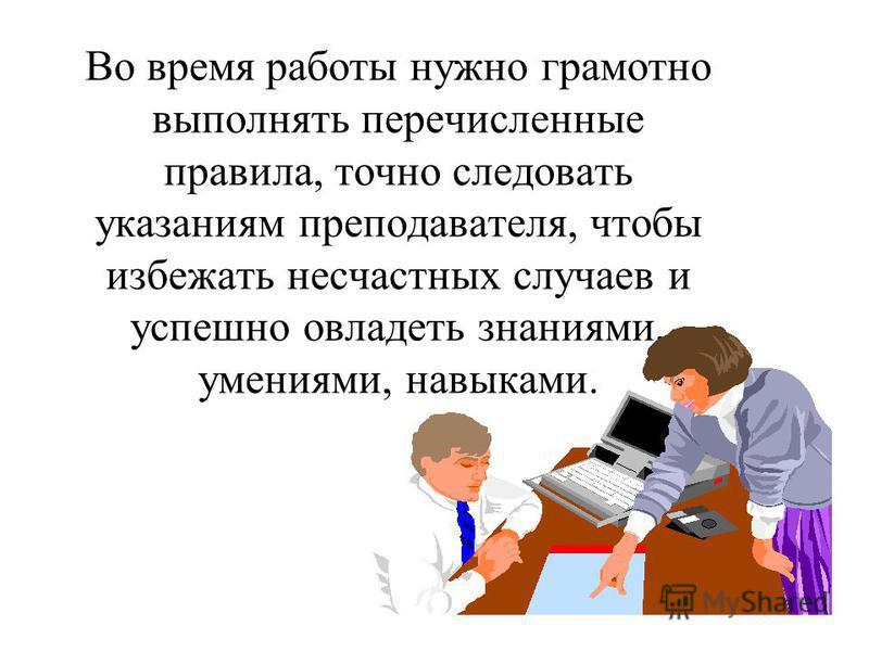 Во время работы нужно грамотно выполнять перечисленные правила, точно следовать указаниям преподавателя, чтобы избежать несчастных случаев и успешно овладеть знаниями, умениями, навыками.