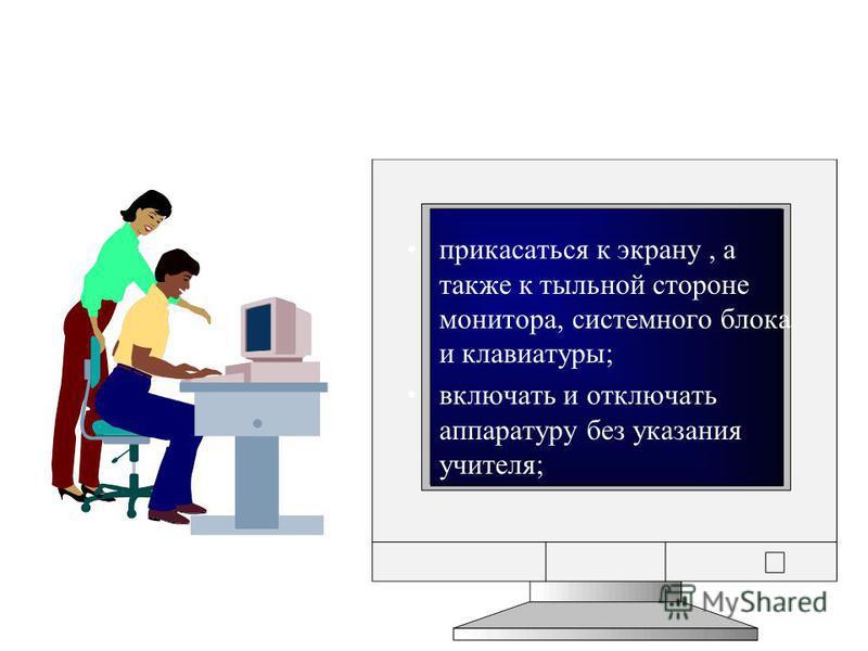 прикасаться к экрану, а также к тыльной стороне монитора, системного блока и клавиатуры; включать и отключать аппаратуру без указания учителя;