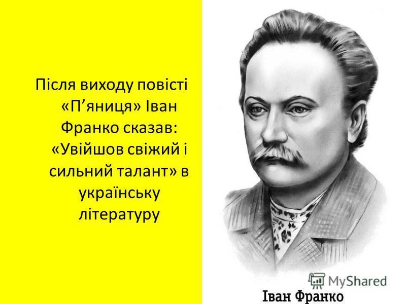 Після виходу повісті «Пяниця» Іван Франко сказав: «Увійшов свіжий і сильний талант» в українську літературу