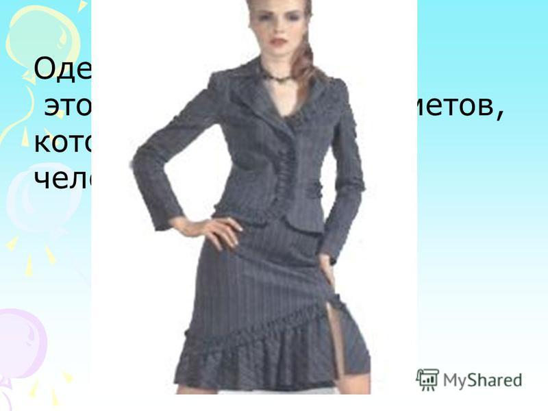 Одежда это совокупность предметов, которые облекают тело человека.
