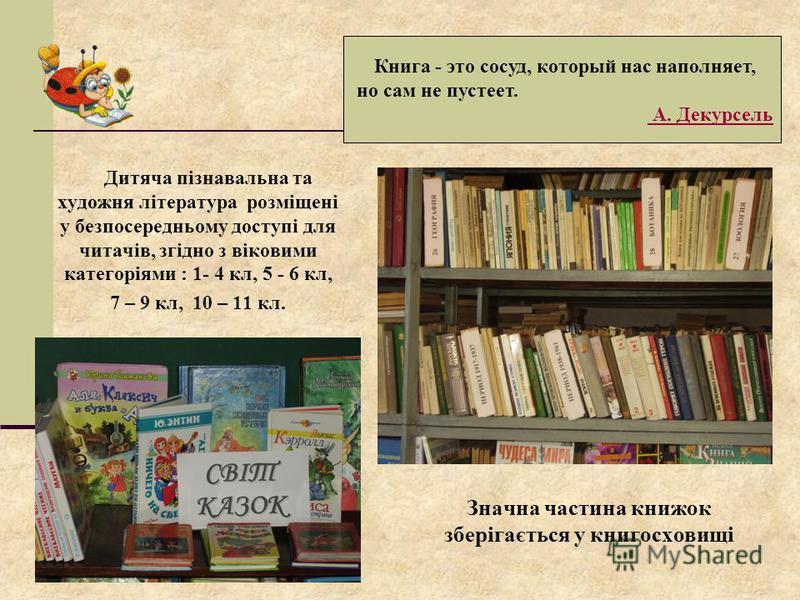 Дитяча пізнавальна та художня література розміщені у безпосередньому доступі для читачів, згідно з віковими категоріями : 1- 4 кл, 5 - 6 кл, 7 – 9 кл, 10 – 11 кл. Книга - это сосуд, который нас наполняет, но сам не пустеет. А. Декурсель Значна частин