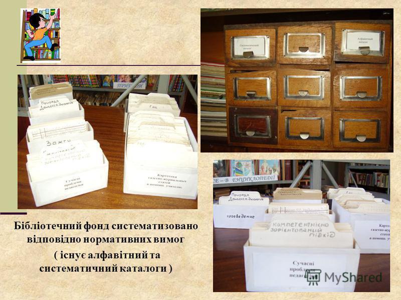 Бібліотечний фонд систематизовано відповідно нормативних вимог ( існує алфавітний та систематичний каталоги )