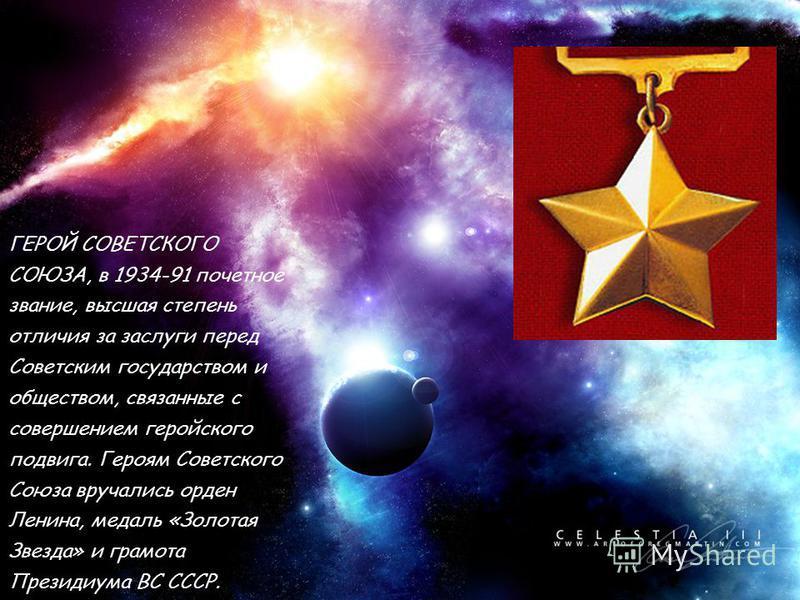 ГЕРОЙ СОВЕТСКОГО СОЮЗА, в 1934-91 почетное звание, высшая степень отличия за заслуги перед Советским государством и обществом, связанные с совершением геройского подвига. Героям Советского Союза вручались орден Ленина, медаль «Золотая Звезда» и грамо