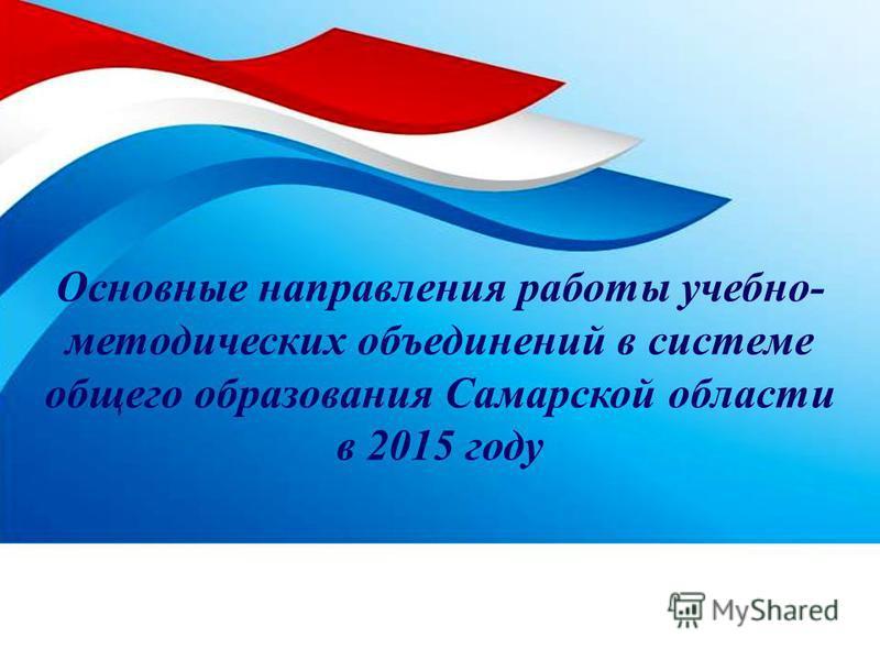 Основные направления работы учебно- методических объединений в системе общего образования Самарской области в 2015 году