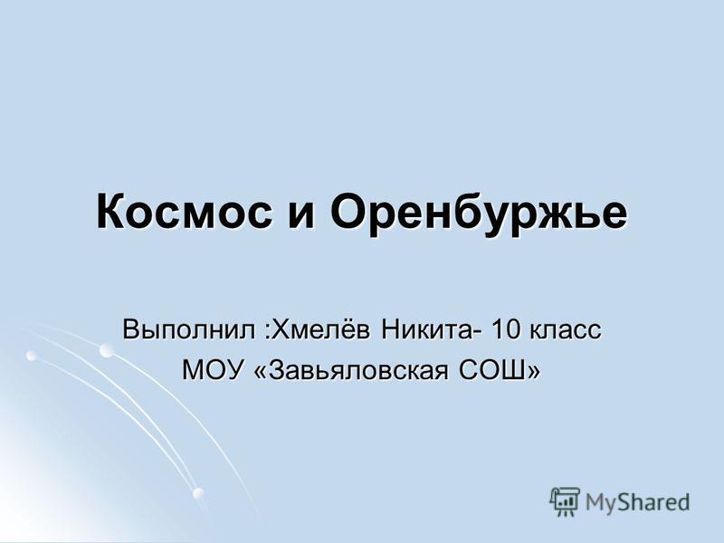 Космос и Оренбуржье Выполнил :Хмелёв Никита- 10 класс МОУ «Завьяловская СОШ»