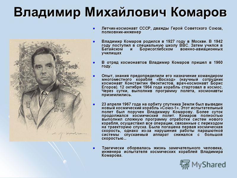 Владимир Михайлович Комаров Летчик-космонавт СССР, дважды Герой Советского Союза, полковник-инженер Летчик-космонавт СССР, дважды Герой Советского Союза, полковник-инженер Владимир Комаров родился в 1927 году в Москве. В 1942 году поступил в специаль