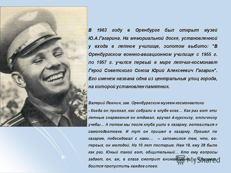 В 1963 году в Оренбурге был открыт музей Ю.А.Гагарина. На мемориальной доске, установленной у входа в летное училище, золотом выбито: