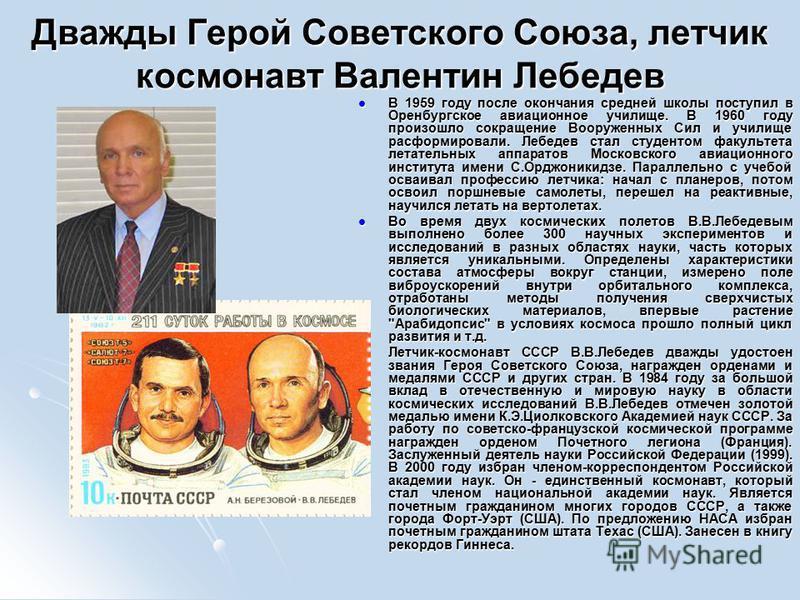 Дважды Герой Советского Союза, летчик космонавт Валентин Лебедев В 1959 году после окончания средней школы поступил в Оренбургское авиационное училище. В 1960 году произошло сокращение Вооруженных Сил и училище расформировали. Лебедев стал студентом