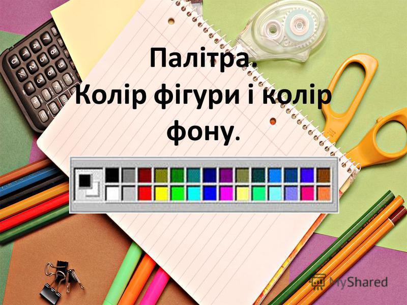 Палітра. Колір фігури і колір фону.