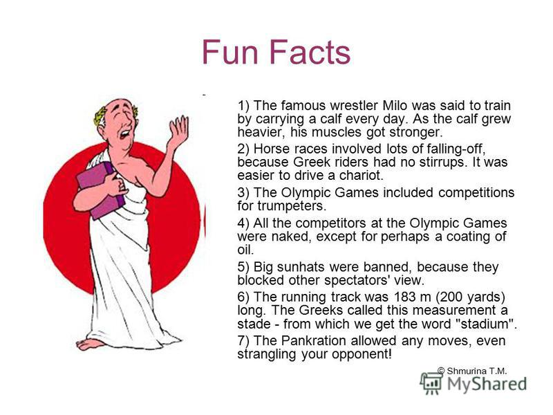 Fun Facts 1) The famous wrestler Milo was said to train by carrying a calf every day. As the calf grew heavier, his muscles got stronger. 2) Horse races involved lots of falling-off, because Greek riders had no stirrups. It was easier to drive a char