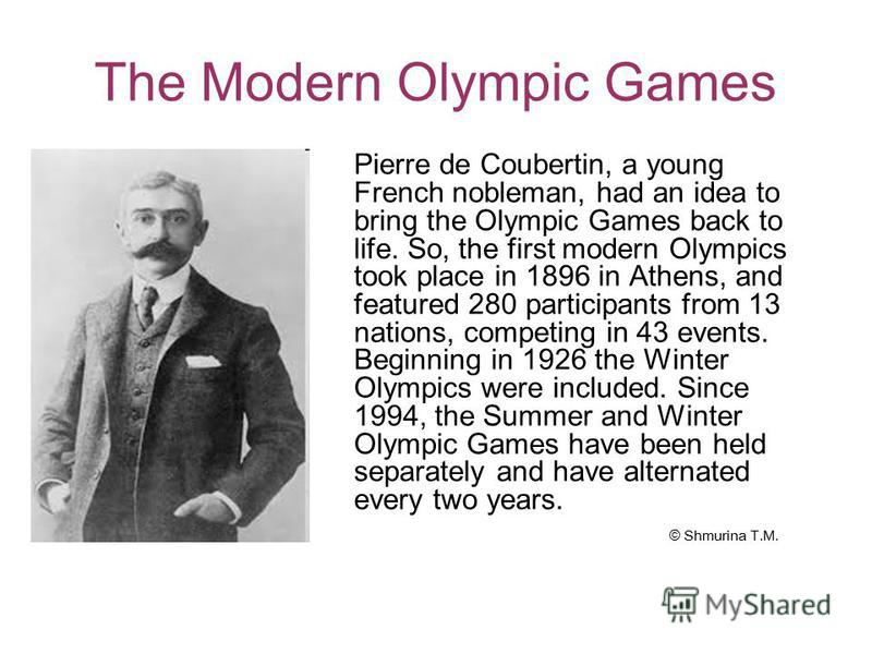 The Modern Olympic Games Pierre de Coubertin, a young French nobleman, had an idea to bring the Olympic Games back to life. So, the first modern Olympics took place in 1896 in Athens, and featured 280 participants from 13 nations, competing in 43 eve