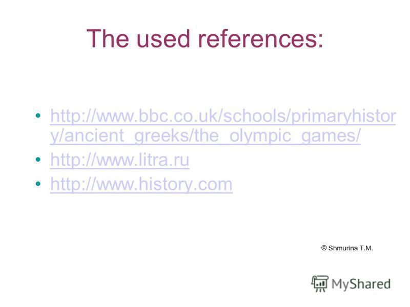 The used references: http://www.bbc.co.uk/schools/primaryhistor y/ancient_greeks/the_olympic_games/http://www.bbc.co.uk/schools/primaryhistor y/ancient_greeks/the_olympic_games/ http://www.litra.ru http://www.history.com © Shmurina T.M.