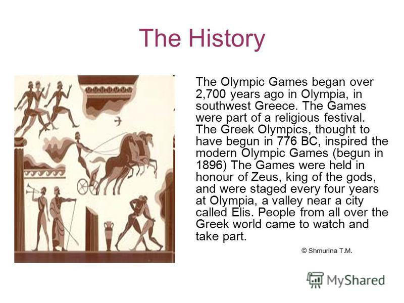 The History The Olympic Games began over 2,700 years ago in Olympia, in southwest Greece. The Games were part of a religious festival. The Greek Olympics, thought to have begun in 776 BC, inspired the modern Olympic Games (begun in 1896) The Games we