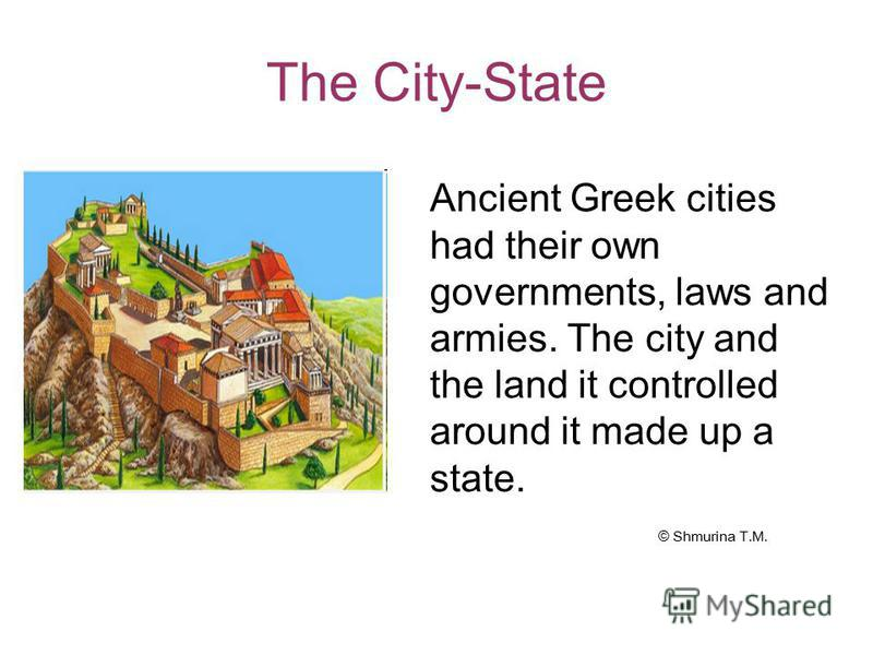 The City-State Ancient Greek cities had their own governments, laws and armies. The city and the land it controlled around it made up a state. © Shmurina T.M.