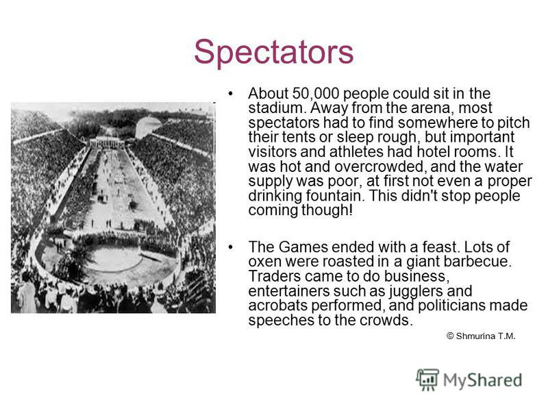 Spectators About 50,000 people could sit in the stadium. Away from the arena, most spectators had to find somewhere to pitch their tents or sleep rough, but important visitors and athletes had hotel rooms. It was hot and overcrowded, and the water su