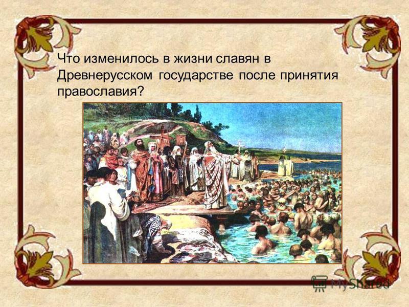 Что изменилось в жизни славян в Древнерусском государстве после принятия православия?